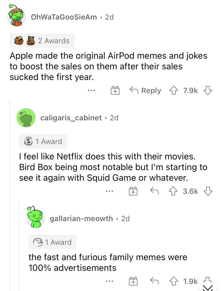 Font - OhWaTaGooSieAm · 2d 2 Awards Apple made the original AirPod memes and jokes to boost the sales on them after their sales sucked the first year. G Reply 7.9k caligaris_cabinet · 2d 1 Award I feel like Netflix does this with their movies. Bird Box being most notable but I'm starting to see it again with Squid Game or whatever. 3.6k gallarian-meowth · 2d O 1 Award the fast and furious family memes were 100% advertisements 1.9k ...