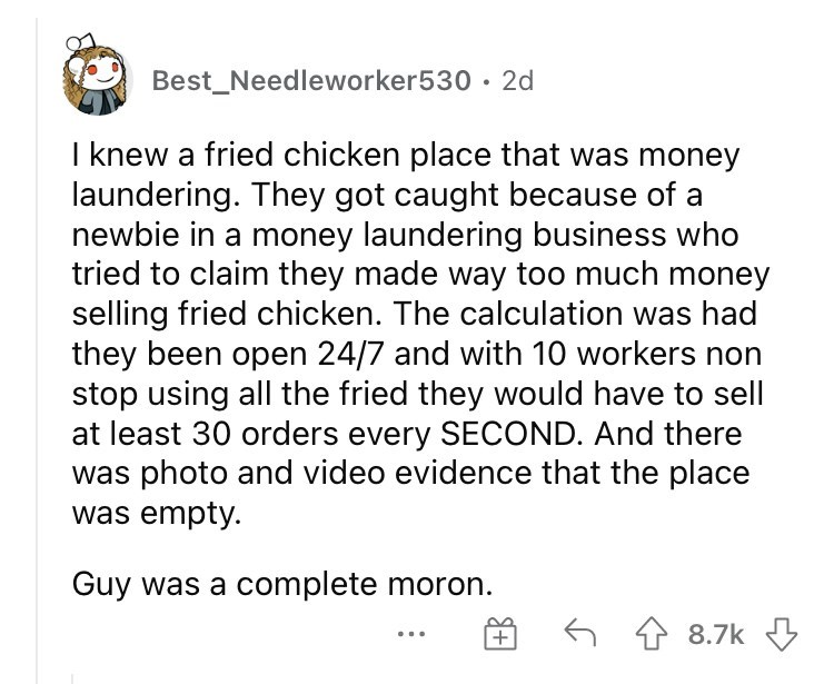 Font - Best_Needleworker530 · 2d I knew a fried chicken place that was money laundering. They got caught because of a newbie in a money laundering business who tried to claim they made way too much money selling fried chicken. The calculation was had they been open 24/7 and with 10 workers non stop using all the fried they would have to sell at least 30 orders every SECOND. And there was photo and video evidence that the place was empty. Guy was a complete moron. 6 4 8.7k 3