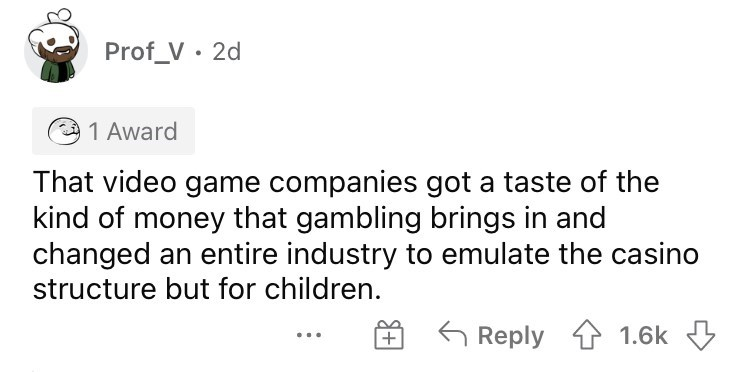 Font - Prof_V · 2d 1 Award That video game companies got a taste of the kind of money that gambling brings in and changed an entire industry to emulate the casino structure but for children. G Reply 1.6k 3 ...