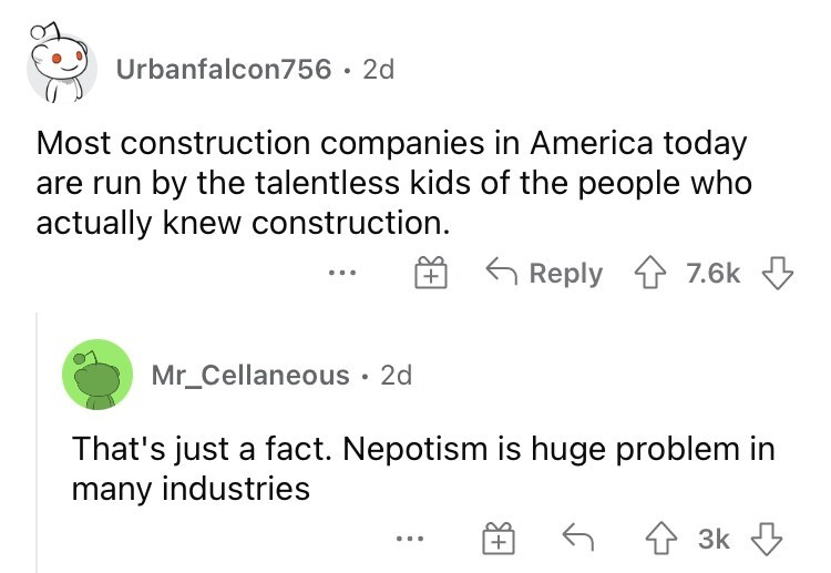 Font - Urbanfalcon756 · 2d Most construction companies in America today are run by the talentless kids of the people who actually knew construction. 6 Reply 1 7.6k 3 + ... Mr_Cellaneous · 2d That's just a fact. Nepotism is huge problem in many industries 4 3k ...