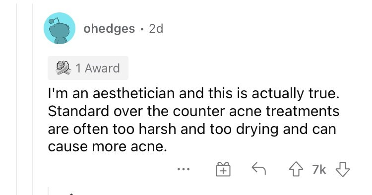 Organism - ohedges · 2d 1 Award I'm an aesthetician and this is actually true. Standard over the counter acne treatments are often too harsh and too drying and can cause more acne. 6 4 7k