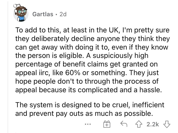 Font - Gartlas · 2d To add to this, at least in the UK, I'm pretty sure they deliberately decline anyone they think they can get away with doing it to, even if they know the person is eligible. A suspiciously high percentage of benefit claims get granted on appeal iirc, like 60% or something. They just hope people don't to through the process of appeal because its complicated and a hassle. The system is designed to be cruel, inefficient and prevent pay outs as much as possible. 6 4 2.2k