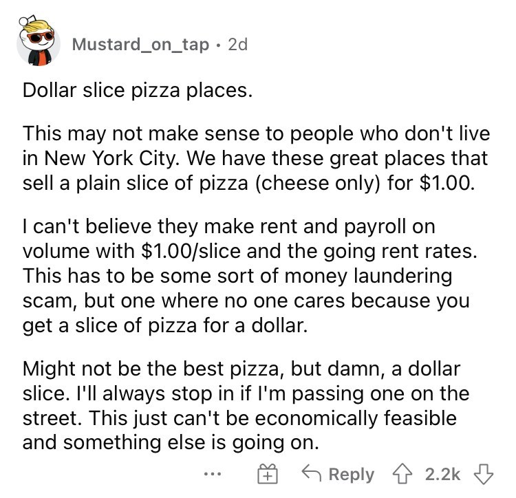Font - Mustard_on_tap · 2d Dollar slice pizza places. This may not make sense to people who don't live in New York City. We have these great places that sell a plain slice of pizza (cheese only) for $1.00. I can't believe they make rent and payroll on volume with $1.00/slice and the going rent rates. This has to be some sort of money laundering scam, but one where no one cares because you get a slice of pizza for a dollar. Might not be the best pizza, but damn, a dollar slice. I'll always stop i