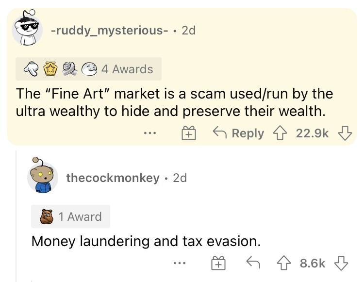 """Font - -ruddy_mysterious- · 2d 4 Awards The """"Fine Art"""" market is a scam used/run by the ultra wealthy to hide and preserve their wealth. G Reply 1 22.9k thecockmonkey · 2d A 1 Award Money laundering and tax evasion. 6 4 8.6k"""
