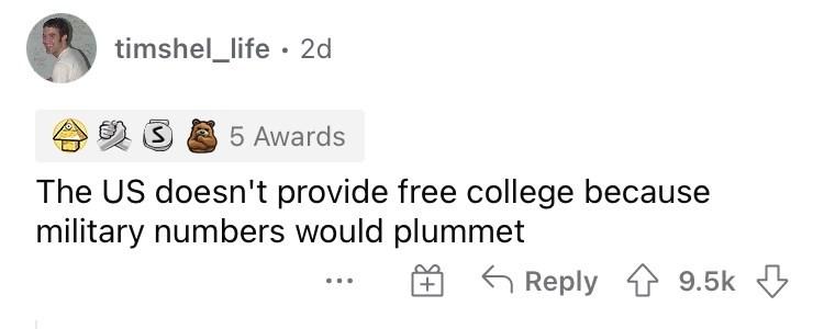 Font - timshel_life · 2d 5 Awards The US doesn't provide free college because military numbers would plummet Reply 1 9.5k 3 +