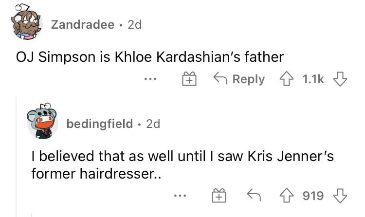 Font - Zandradee · 2d OJ Simpson is Khloe Kardashian's father 6 Reply 1 1.1k bedingfield · 2d I believed that as well untilI saw Kris Jenner's former hairdresser.. 6 4 919