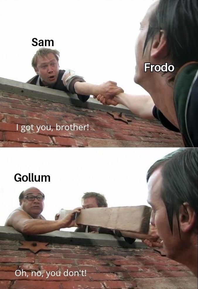 Hand - Sam Frodo I got you, brother! Gollum Oh, no, you don't!