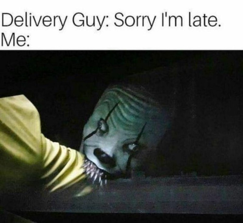 Jaw - Delivery Guy: Sorry I'm late. Me: