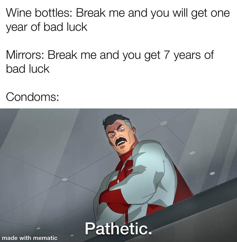 Gesture - Wine bottles: Break me and you will get one year of bad luck Mirrors: Break me and you get 7 years of bad luck Condoms: Pathetic. made with mematic