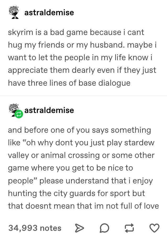 """Font - astraldemise skyrim is a bad game because i cant hug my friends or my husband. maybe i want to let the people in my life know i appreciate them dearly even if they just have three lines of base dialogue astraldemise and before one of you says something like """"oh why dont you just play stardew valley or animal crossing or some other game where you get to be nice to people"""" please understand that i enjoy hunting the city guards for sport but that doesnt mean that im not full of love 34,993 n"""