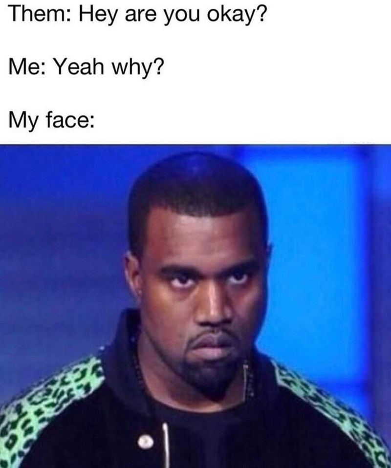 Forehead - Them: Hey are you okay? Me: Yeah why? My face:
