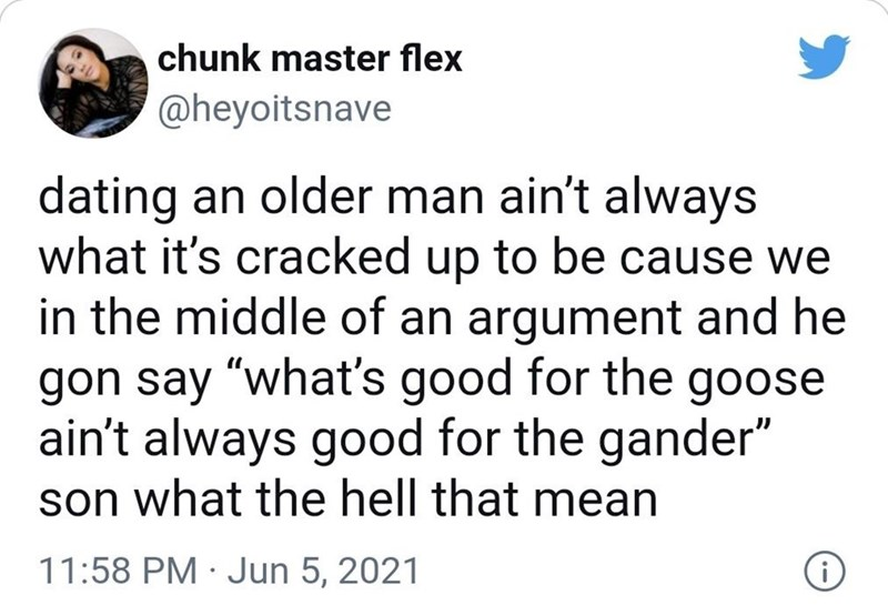 """Font - chunk master flex @heyoitsnave dating an older man ain't always what it's cracked up to be cause we in the middle of an argument and he gon say """"what's good for the goose ain't always good for the gander"""" son what the hell that mean 11:58 PM · Jun 5, 2021"""