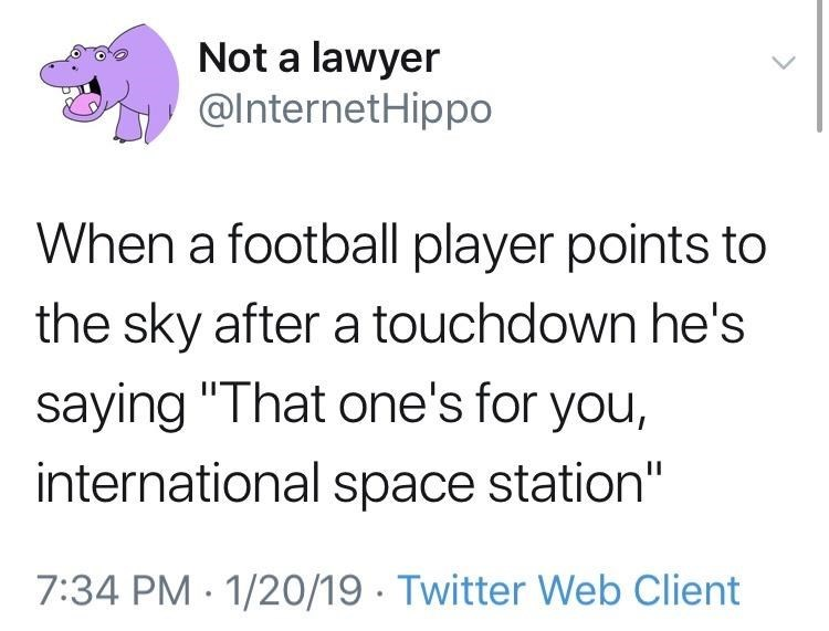 """Organism - Not a lawyer @InternetHippo When a football player points to the sky after a touchdown he's saying """"That one's for you, international space station"""" 7:34 PM · 1/20/19 · Twitter Web Client"""