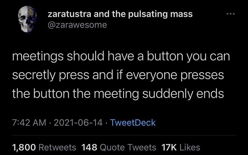 Font - zaratustra and the pulsating mass @zarawesome meetings should have a button you can secretly press and if everyone presses the button the meeting suddenly ends 7:42 AM · 2021-06-14 · TweetDeck 1,800 Retweets 148 Quote Tweets 17K Likes