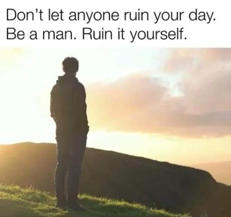 Sky - Don't let anyone ruin your day. Be a man. Ruin it yourself.