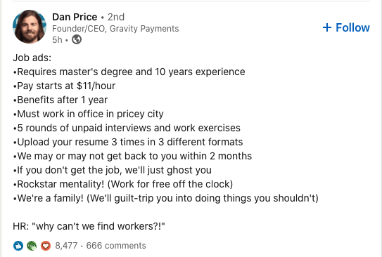 Font - Dan Price · 2nd Founder/CEO, Gravity Payments 5h • + Follow Job ads: •Requires master's degree and 10 years experience •Pay starts at $11/hour •Benefits after 1 year •Must work in office in pricey city •5 rounds of unpaid interviews and work exercises •Upload your resume 3 times in 3 different formats •We may or may not get back to you within 2 months •If you don't get the job, we'll just ghost you •Rockstar mentality! (Work for free off the clock) •We're a family! (We'll guilt-trip you i