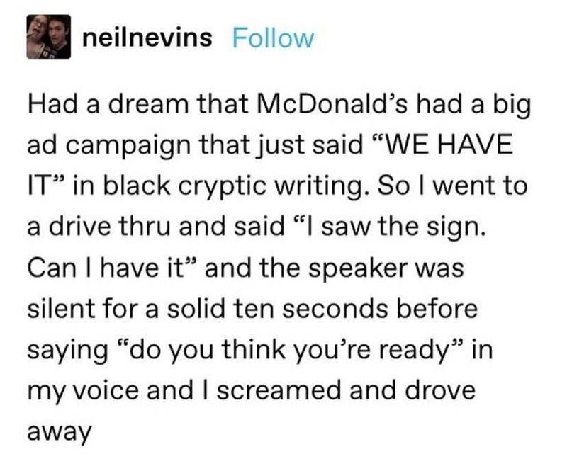 """Font - neilnevins Follow Had a dream that McDonald's had a big ad campaign that just said """"WE HAVE IT"""" in black cryptic writing. So I went to a drive thru and said """"I saw the sign. Can I have it"""" and the speaker was silent for a solid ten seconds before saying """"do you think you're ready"""" in my voice and I screamed and drove away"""