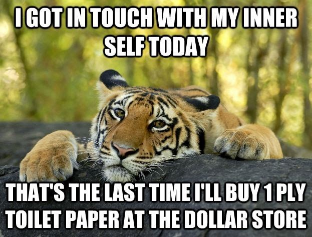 Siberian tiger - IGOT IN TOUCH WITH MY INNER SELF TODAY THAT'S THE LAST TIME I'LL BUY 1 PLY TOILET PAPER AT THE DOLLAR STORE