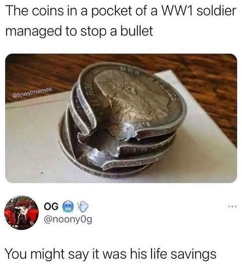 Wood - The coins in a pocket of a WW1 soldier managed to stop a bullet @finestmemes OG ... @noony0g You might say it was his life savings