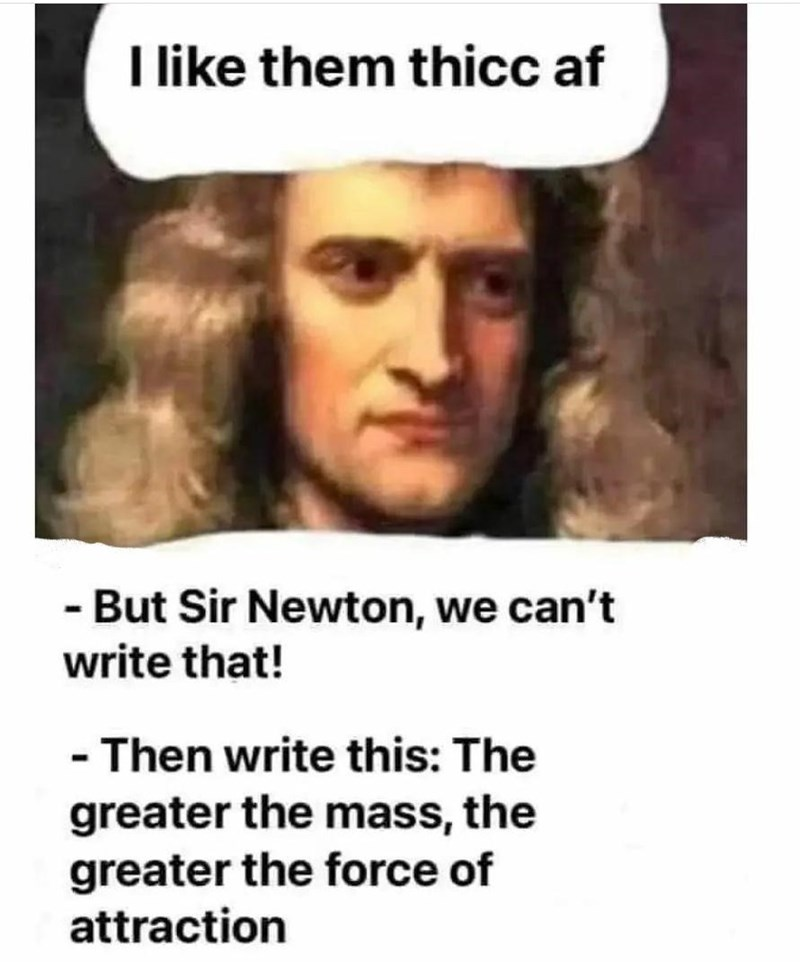 Facial expression - I like them thicc af - But Sir Newton, we can't write that! - Then write this: The greater the mass, the greater the force of attraction