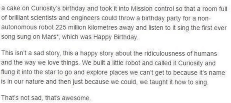 """Font - a cake on Curiosity's birthday and took it into Mission control so that a room ful of brilliant scientists and engineers could throw a birthday party for a non- autonomous robot 225 million kilometres away and listen to it sing the first ever song sung on Mars"""", which was Happy Birthday. This isn't a sad story, this a happy story about the ridiculousness of humans and the way we love things. We built a little robot and called it Curiosity and flung it into the star to go and explore place"""