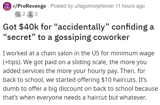 """Font - y r/ProRevenge Posted by u/lagomorphlover 11 hours ago 2 2 3 3 Got $40k for """"accidentally"""" confiding a """"secret"""" to a gossiping coworker I worked at a chain salon in the US for minimum wage (+tips). We got paid on a sliding scale, the more you added services the more your hourly pay. Then, for back to school, we started offering $10 haircuts. It's dumb to offer a big discount on back to school because that's when everyone needs a haircut but whatever."""
