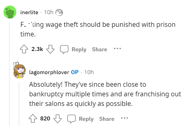 Font - inerlite · 10h Fo king wage theft should be punished with prison time. 2.3k Reply Share lagomorphlover OP · 10h Absolutely! They've since been close to bankruptcy multiple times and are franchising out their salons as quickly as possible. 820 Reply Share
