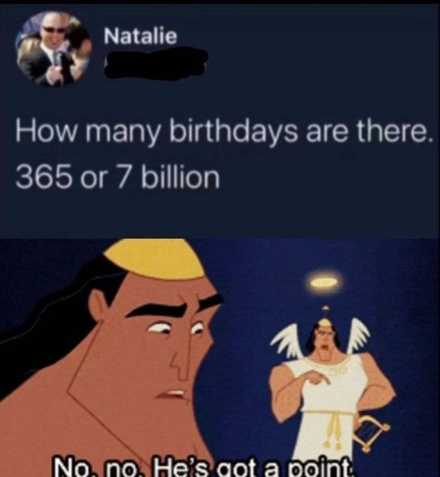 Human - Natalie How many birthdays are there. 365 or 7 billion No. no. He's got a point