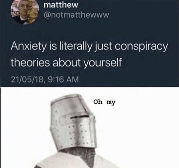 Product - matthew @notmatthewww Anxiety is literally just conspiracy theories about yourself 21/05/18, 9:16 AM Oh my
