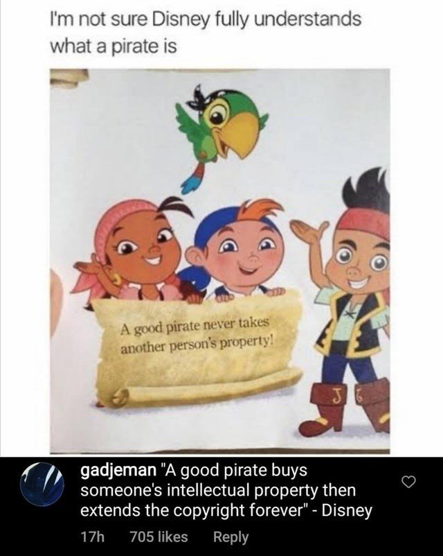 """Product - I'm not sure Disney fully understands what a pirate is A good pirate never takes another person's property! gadjeman """"A good pirate buys someone's intellectual property then extends the copyright forever"""" - Disney 17h 705 likes Reply"""