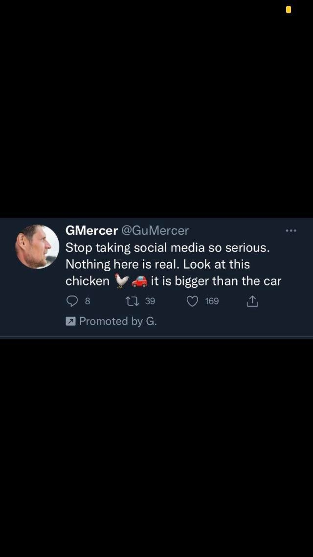 Font - GMercer @GuMercer Stop taking social media so serious. Nothing here is real. Look at this it is bigger than the car chicken 8. 27 39 169 Promoted by G.