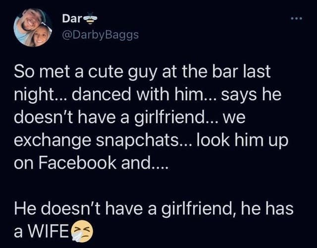 World - Dar @DarbyBaggs So met a cute guy at the bar last night... danced with him... says he doesn't have a girlfriend... we exchange snapchats... look him up on Facebook and.. He doesn't have a girlfriend, he has a WIFE