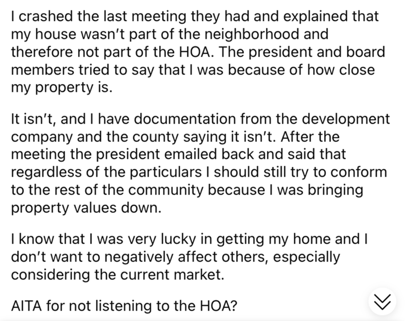 Font - I crashed the last meeting they had and explained that my house wasn't part of the neighborhood and therefore not part of the HOA. The president and board members tried to say that I was because of how close my property is. It isn't, and I have documentation from the development company and the county saying it isn't. After the meeting the president emailed back and said that regardless of the particulars I should still try to conform to the rest of the community because I was bringing pr