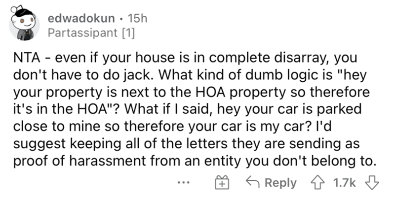 """Font - edwadokun • 15h Partassipant [1] NTA - even if your house is in complete disarray, you don't have to do jack. What kind of dumb logic is """"hey your property is next to the HOA property so therefore it's in the HOA""""? What if I said, hey your car is parked close to mine so therefore your car is my car? l'd suggest keeping all of the letters they are sending as proof of harassment from an entity you don't belong to. G Reply 4 1.7k 3 ..."""