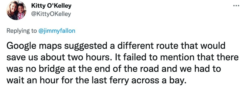 Rectangle - Kitty O'Kelley @KittyOKelley Replying to @jimmyfallon Google maps suggested a different route that would save us about two hours. It failed to mention that there was no bridge at the end of the road and we had to wait an hour for the last ferry across a bay.