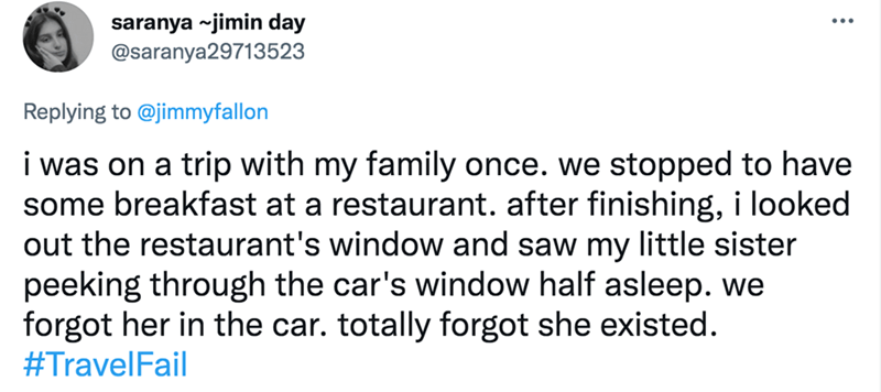 Font - saranya ~jimin day @saranya29713523 Replying to @jimmyfallon i was on a trip with my family once. we stopped to have some breakfast at a restaurant. after finishing, i looked out the restaurant's window and saw my little sister peeking through the car's window half asleep. we forgot her in the car. totally forgot she existed. #TravelFail