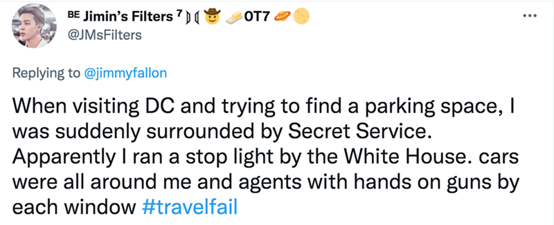 Product - BE Jimin's Filters 7) OT7 2 ... @JMsFilters Replying to @jimmyfallon When visiting DC and trying to find a parking space, I was suddenly surrounded by Secret Service. Apparently I ran a stop light by the White House. cars were all around me and agents with hands on guns by each window #travelfail