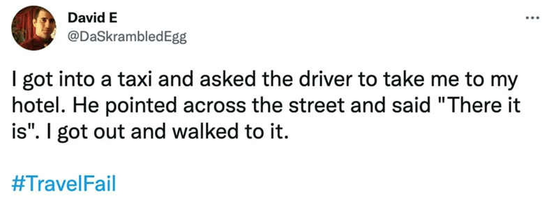 """Font - David E @DaSkrambledEgg I got into a taxi and asked the driver to take me to my hotel. He pointed across the street and said """"There it is"""". I got out and walked to it. #TravelFail"""