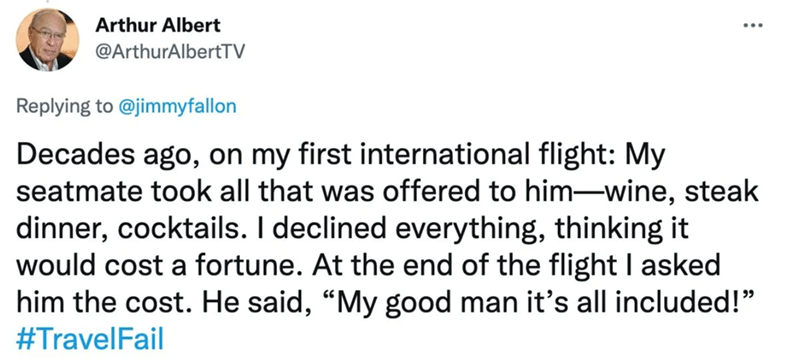 """Font - Arthur Albert @ArthurAlbertTV Replying to @jimmyfallon Decades ago, on my first international flight: My seatmate took all that was offered to him-wine, steak dinner, cocktails. I declined everything, thinking it would cost a fortune. At the end of the flight I asked him the cost. He said, """"My good man it's all included!"""" #TravelFail"""
