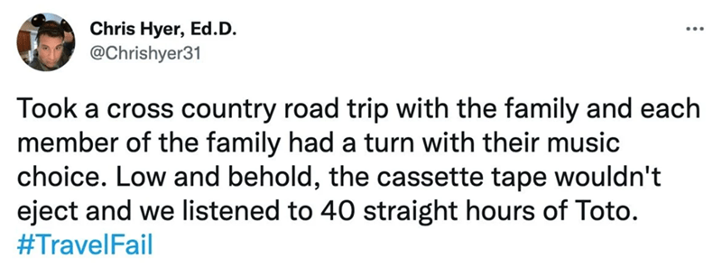 Font - Chris Hyer, Ed.D. @Chrishyer31 Took a cross country road trip with the family and each member of the family had a turn with their music choice. Low and behold, the cassette tape wouldn't eject and we listened to 40 straight hours of Toto. #TravelFail
