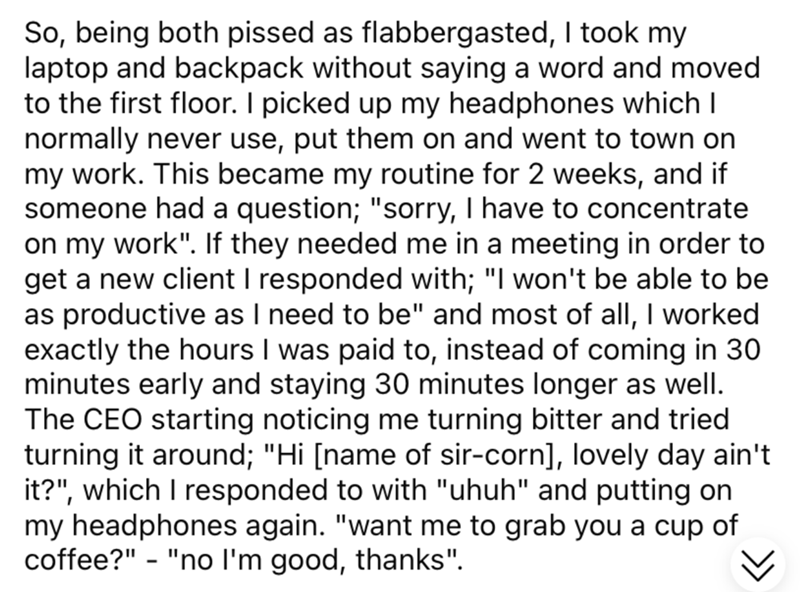 """Font - So, being both pissed as flabbergasted, I took my laptop and backpack without saying a word and moved to the first floor. I picked up my headphones which I normally never use, put them on and went to town on my work. This became my routine for 2 weeks, and if someone had a question; """"sorry, I have to concentrate on my work"""". If they needed me in a meeting in order to get a new client I responded with; """"I won't be able to be as productive as I need to be"""" and most of all, I worked exactly"""
