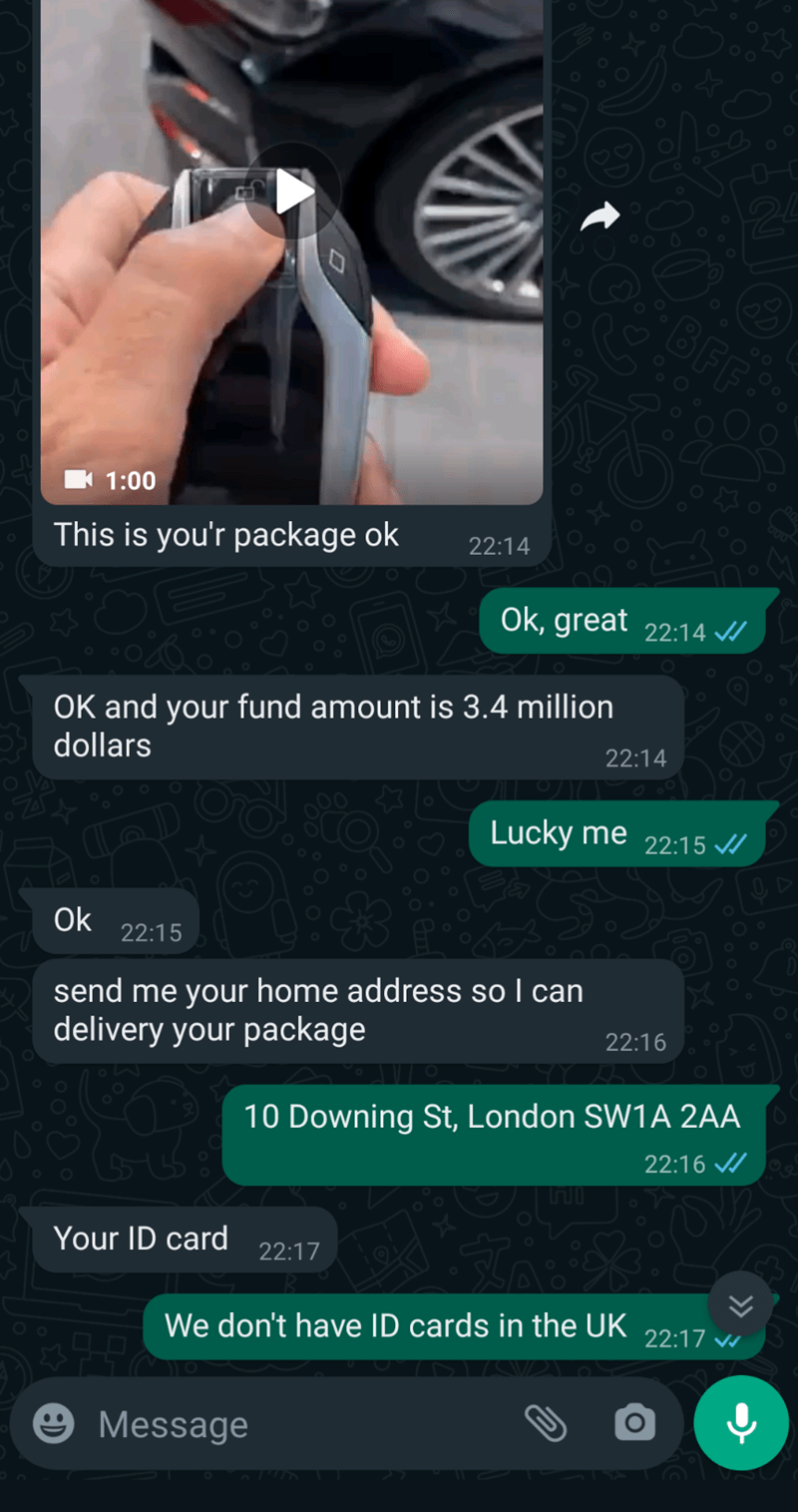 Light - BFF 1:00 This is you'r package ok 22:14 Ok, great 22:14 / OK and your fund amount is 3.4 million dollars 22:14 Lucky me 22:15 / Ok 22:15 01 send me your home address so I can delivery your package 22:16 10 Downing St, London SW1A 2AA 22:16 / Your ID card 22:17 We don't have ID cards in the UK 22:17 v e Message
