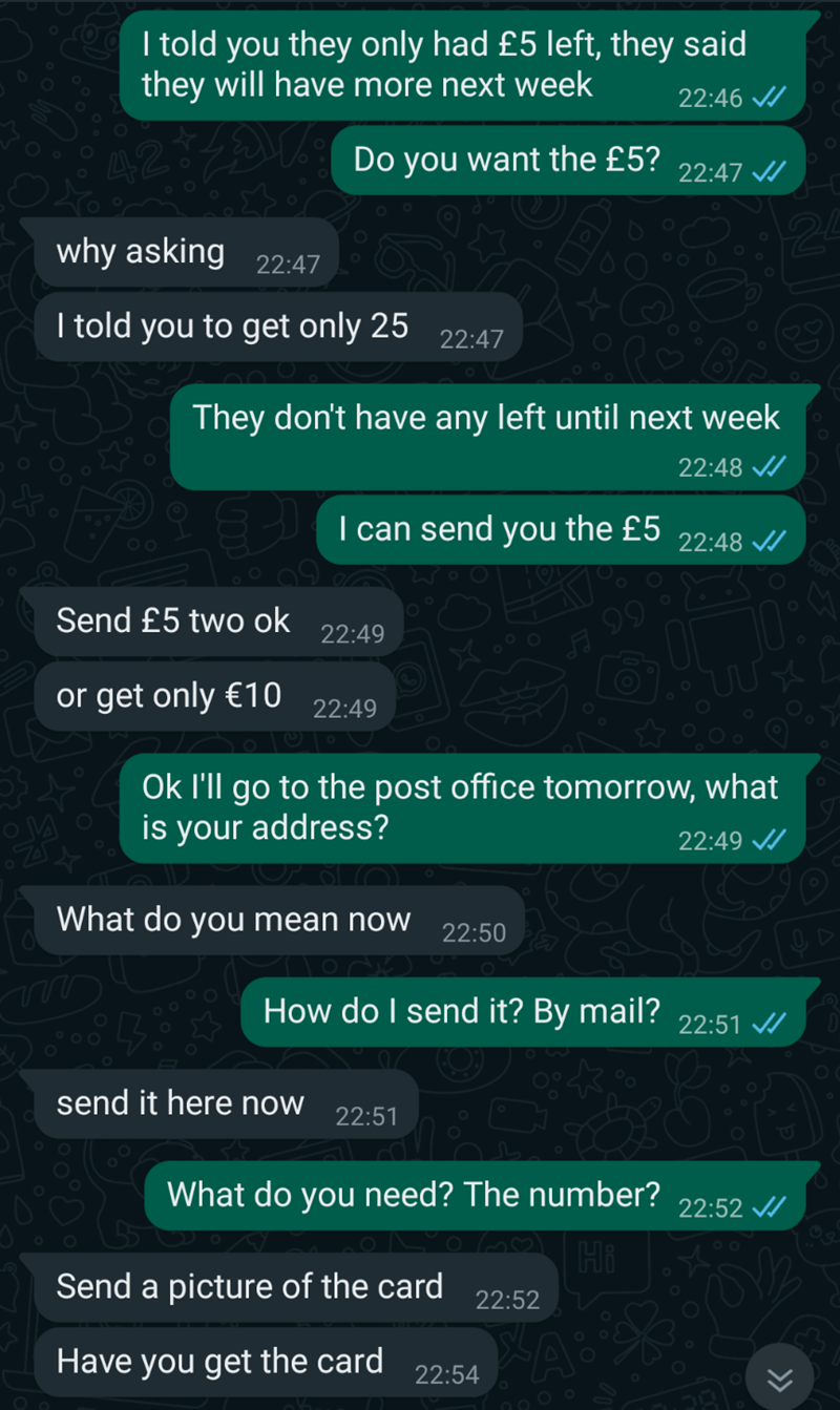 Terrestrial plant - I told you they only had £5 left, they said they will have more next week 22:46 / 42 Do you want the £5? 22:47 / why asking 22:47 I told you to get only 25 22:47 They don't have any left until next week 22:48 / I can send you the £5 22:48 / Send £5 two ok 22:49 or get only €10 22:49 Ok l'll go to the post office tomorrow, what is your address? 22:49 / What do you mean now 22:50 How do I send it? By mail? 22:51 / send it here now 22:51 What do you need? The number? 22:52 / Hi
