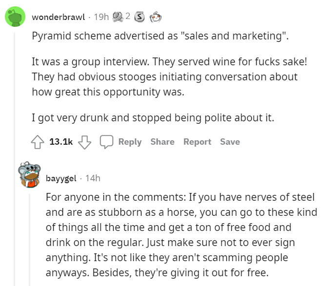 """Font - wonderbrawl - 19h 2 S Pyramid scheme advertised as """"sales and marketing"""". It was a group interview. They served wine for fucks sake! They had obvious stooges initiating conversation about how great this opportunity was. I got very drunk and stopped being polite about it. 13.1k Reply Share Report Save bayygel - 14h For anyone in the comments: If you have nerves of steel and are as stubborn as a horse, you can go to these kind of things all the time and get a ton of free food and drink on t"""
