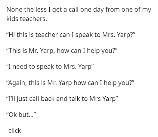"""Font - None the less I get a call one day from one of my kids teachers. """"Hi this is teacher can I speak to Mrs. Yarp?"""" """"This is Mr. Yarp, how can I help you?"""" """"I need to speak to Mrs. Yarp"""" """"Again, this is Mr. Yarp how can I help you?"""" """"TIll just call back and talk to Mrs Yarp"""" """"Ok but..."""" -click-"""
