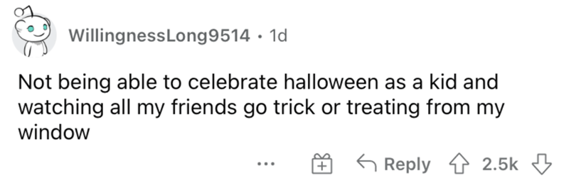 Rectangle - WillingnessLong9514 · 1d Not being able to celebrate halloween as a kid and watching all my friends go trick or treating from my window 5 Reply 4 2.5k 3