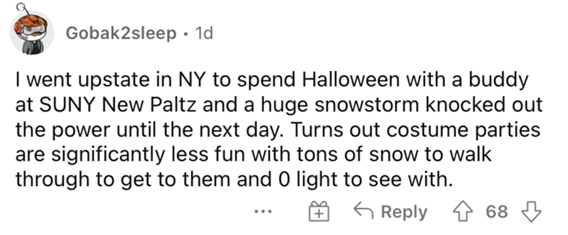 Font - Gobak2sleep · 1d I went upstate in NY to spend Halloween with a buddy at SUNY New Paltz and a huge snowstorm knocked out the power until the next day. Turns out costume parties are significantly less fun with tons of snow to walk through to get to them and 0 light to see with. O 6 G Reply 4 68 3