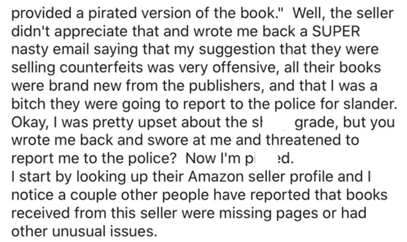 """Font - provided a pirated version of the book."""" WellI, the seller didn't appreciate that and wrote me back a SUPER nasty email saying that my suggestion that they were selling counterfeits was very offensive, all their books were brand new from the publishers, and that I was a bitch they were going to report to the police for slander. Okay, I was pretty upset about the st wrote me back and swore at me and threatened to grade, but you report me to the police? Now I'm pi :d. I start by looking up"""