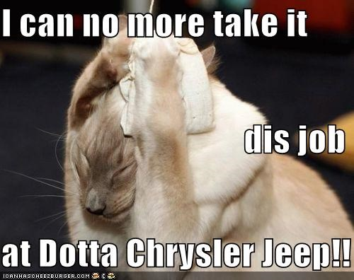i can no more take it dis job at dotta chrysler jeep cheezburger funny memes funny pictures i can no more take it dis job at dotta