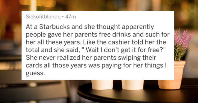 A collection of AskReddit replies to times the real world put rich kids in a reality check | Sickofitblonde 47m At Starbucks and she thought apparently people gave her parents free drinks and such her all these years. Like cashier told her total and she said Wait don't get free She never realized her parents swiping their cards all those years paying her things guess.